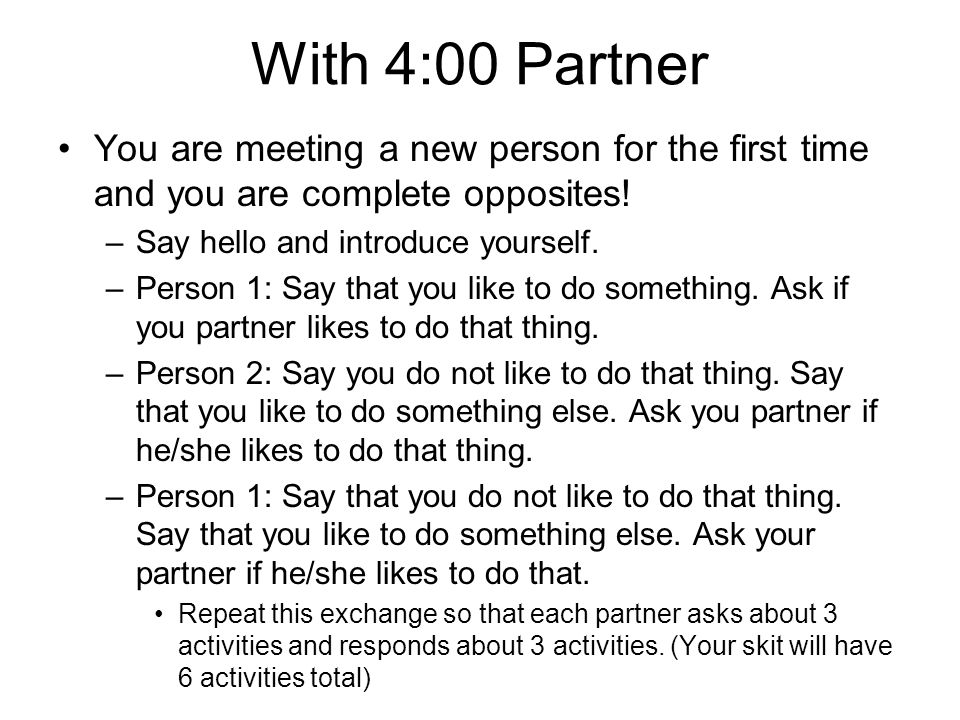 With 4:00 Partner You are meeting a new person for the first time and you are complete opposites! Say hello and introduce yourself.