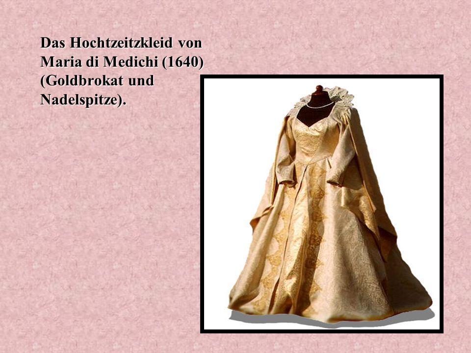 Das Hochtzeitzkleid von Maria di Medichi (1640) (Goldbrokat und Nadelspitze).