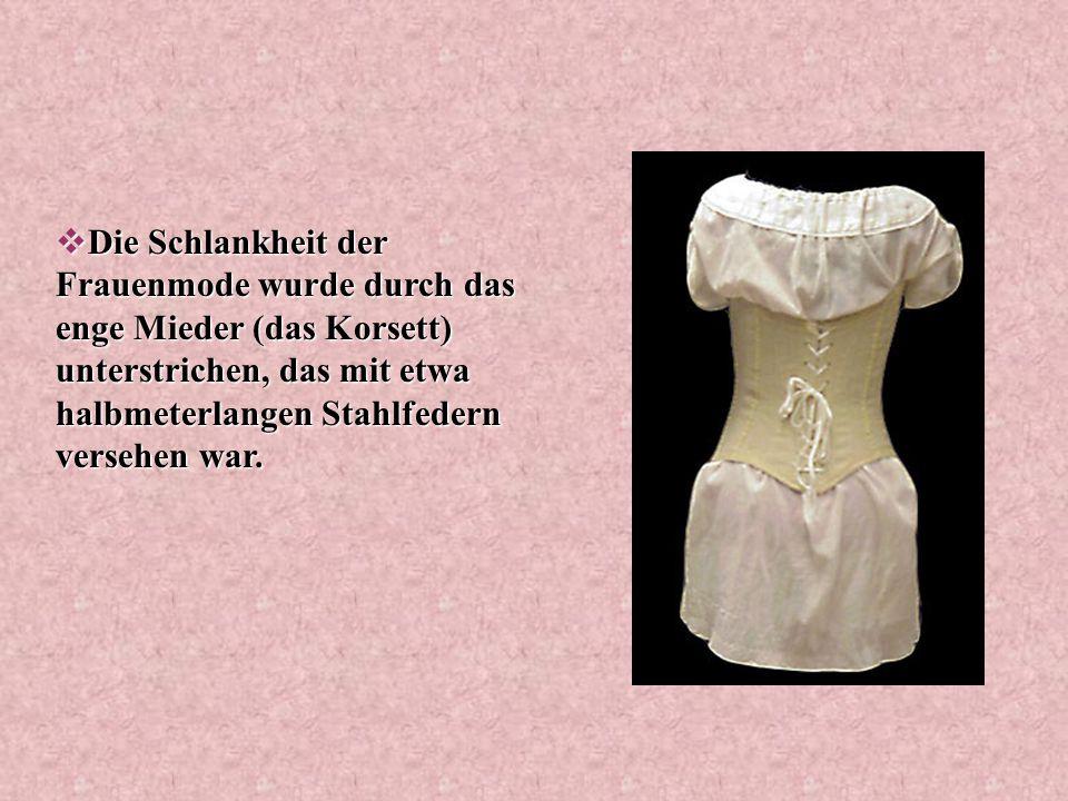 Die Schlankheit der Frauenmode wurde durch das enge Mieder (das Korsett) unterstrichen, das mit etwa halbmeterlangen Stahlfedern versehen war.