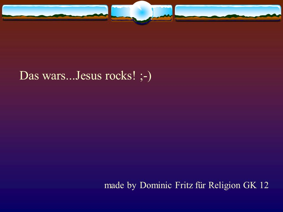 Das wars...Jesus rocks! ;-)
