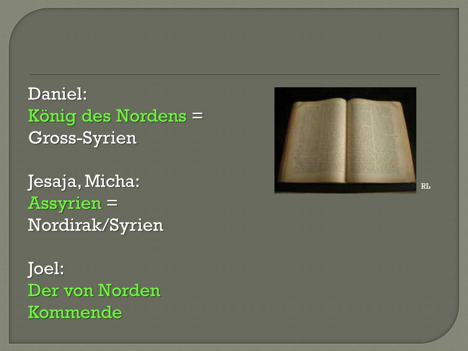 Daniel: König des Nordens = Gross-Syrien Jesaja, Micha: Assyrien = Nordirak/Syrien Joel: Der von Norden Kommende