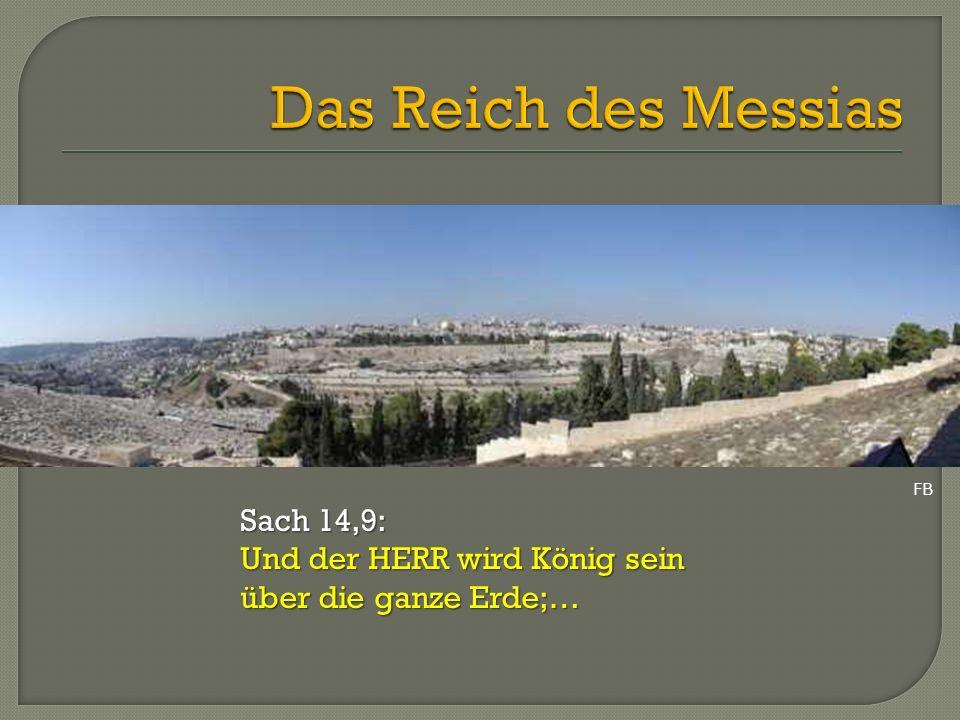 Das Reich des Messias Sach 14,9: Und der HERR wird König sein
