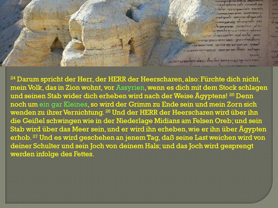 24 Darum spricht der Herr, der HERR der Heerscharen, also: Fürchte dich nicht, mein Volk, das in Zion wohnt, vor Assyrien, wenn es dich mit dem Stock schlagen und seinen Stab wider dich erheben wird nach der Weise Ägyptens.