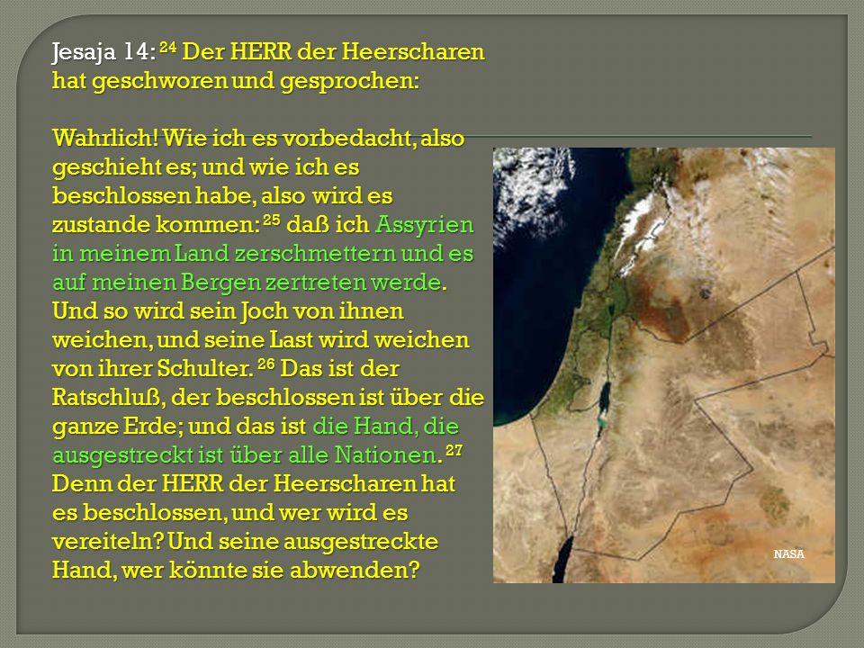 Jesaja 14: 24 Der HERR der Heerscharen hat geschworen und gesprochen: Wahrlich! Wie ich es vorbedacht, also geschieht es; und wie ich es beschlossen habe, also wird es zustande kommen: 25 daß ich Assyrien in meinem Land zerschmettern und es auf meinen Bergen zertreten werde. Und so wird sein Joch von ihnen weichen, und seine Last wird weichen von ihrer Schulter. 26 Das ist der Ratschluß, der beschlossen ist über die ganze Erde; und das ist die Hand, die ausgestreckt ist über alle Nationen. 27 Denn der HERR der Heerscharen hat es beschlossen, und wer wird es vereiteln Und seine ausgestreckte Hand, wer könnte sie abwenden