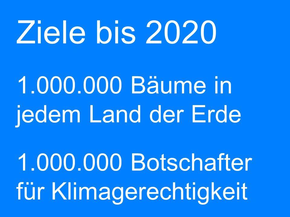 Ziele bis 2020 b 1. 000. 000 Bäume in jedem Land der Erde b 1. 000