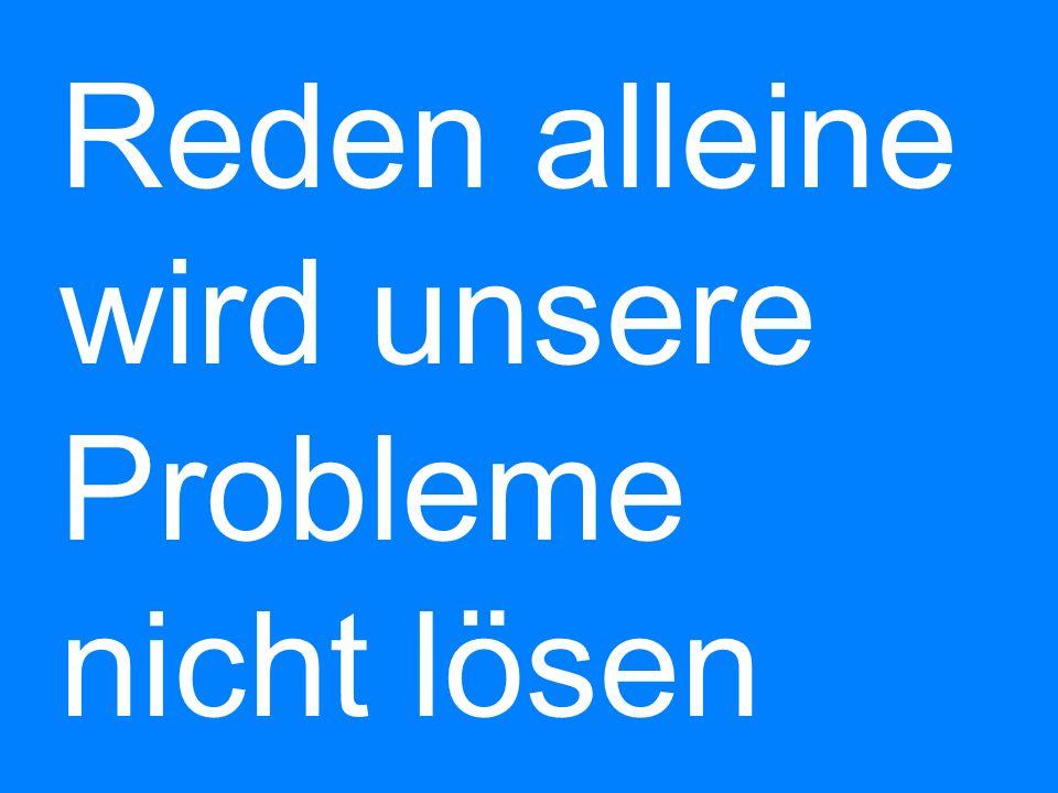 Reden alleine wird unsere Probleme nicht lösen