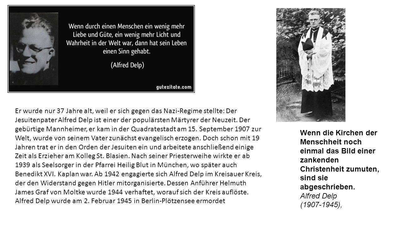 Er wurde nur 37 Jahre alt, weil er sich gegen das Nazi-Regime stellte: Der Jesuitenpater Alfred Delp ist einer der populärsten Märtyrer der Neuzeit. Der gebürtige Mannheimer, er kam in der Quadratestadt am 15. September 1907 zur Welt, wurde von seinem Vater zunächst evangelisch erzogen. Doch schon mit 19 Jahren trat er in den Orden der Jesuiten ein und arbeitete anschließend einige Zeit als Erzieher am Kolleg St. Blasien. Nach seiner Priesterweihe wirkte er ab 1939 als Seelsorger in der Pfarrei Heilig Blut in München, wo später auch Benedikt XVI. Kaplan war. Ab 1942 engagierte sich Alfred Delp im Kreisauer Kreis, der den Widerstand gegen Hitler mitorganisierte. Dessen Anführer Helmuth James Graf von Moltke wurde 1944 verhaftet, worauf sich der Kreis auflöste. Alfred Delp wurde am 2. Februar 1945 in Berlin-Plötzensee ermordet