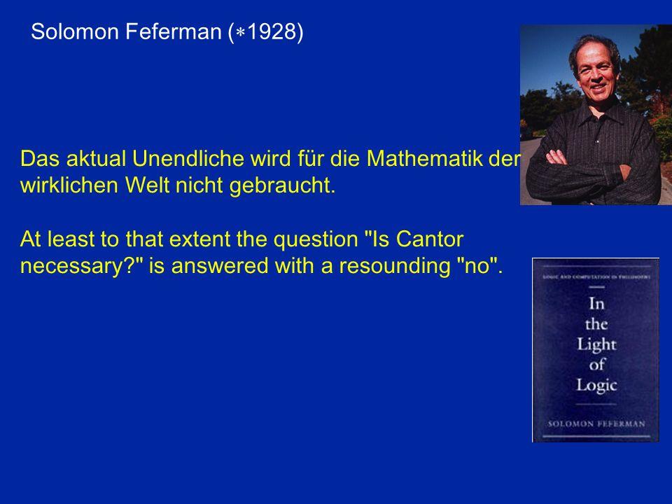Solomon Feferman (*1928) Das aktual Unendliche wird für die Mathematik der wirklichen Welt nicht gebraucht.