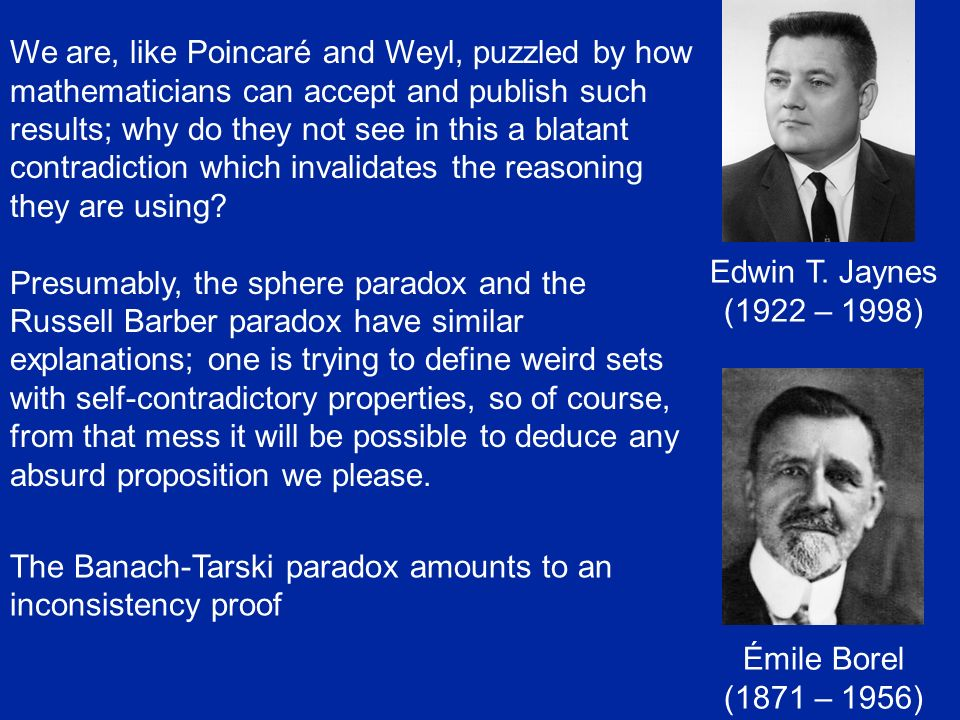 We are, like Poincaré and Weyl, puzzled by how mathematicians can accept and publish such results; why do they not see in this a blatant contradiction which invalidates the reasoning they are using