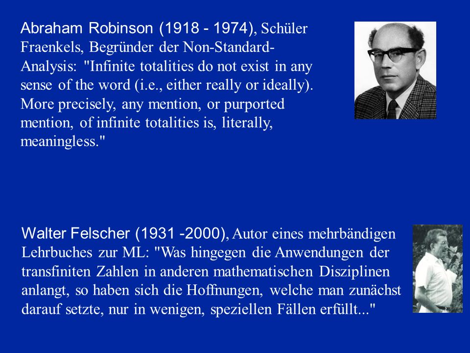 Abraham Robinson (1918 - 1974), Schüler Fraenkels, Begründer der Non-Standard-Analysis: Infinite totalities do not exist in any sense of the word (i.e., either really or ideally). More precisely, any mention, or purported mention, of infinite totalities is, literally, meaningless.