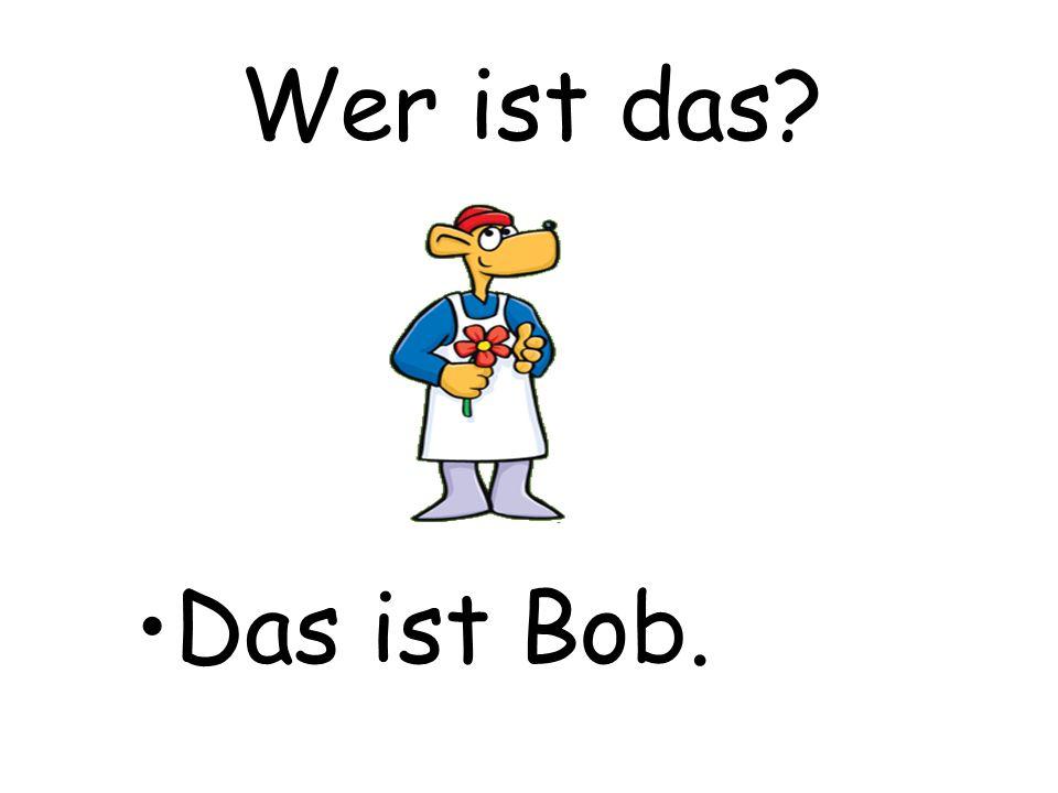 Wer ist das Das ist Bob.