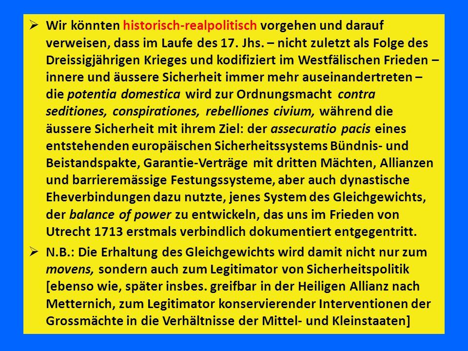 Wir könnten historisch-realpolitisch vorgehen und darauf verweisen, dass im Laufe des 17. Jhs. – nicht zuletzt als Folge des Dreissigjährigen Krieges und kodifiziert im Westfälischen Frieden – innere und äussere Sicherheit immer mehr auseinandertreten – die potentia domestica wird zur Ordnungsmacht contra seditiones, conspirationes, rebelliones civium, während die äussere Sicherheit mit ihrem Ziel: der assecuratio pacis eines entstehenden europäischen Sicherheitssystems Bündnis- und Beistandspakte, Garantie-Verträge mit dritten Mächten, Allianzen und barrieremässige Festungssysteme, aber auch dynastische Eheverbindungen dazu nutzte, jenes System des Gleichgewichts, der balance of power zu entwickeln, das uns im Frieden von Utrecht 1713 erstmals verbindlich dokumentiert entgegentritt.