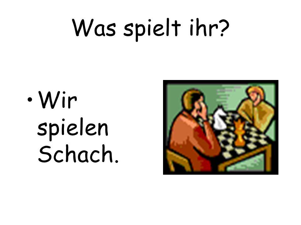Was spielt ihr Wir spielen Schach.