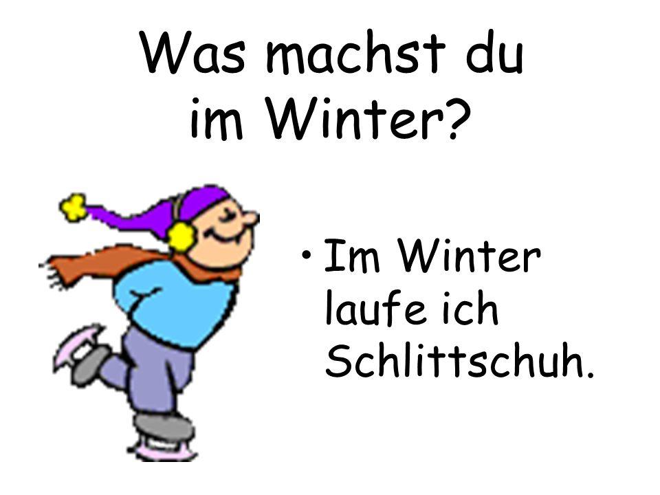 Was machst du im Winter Im Winter laufe ich Schlittschuh.