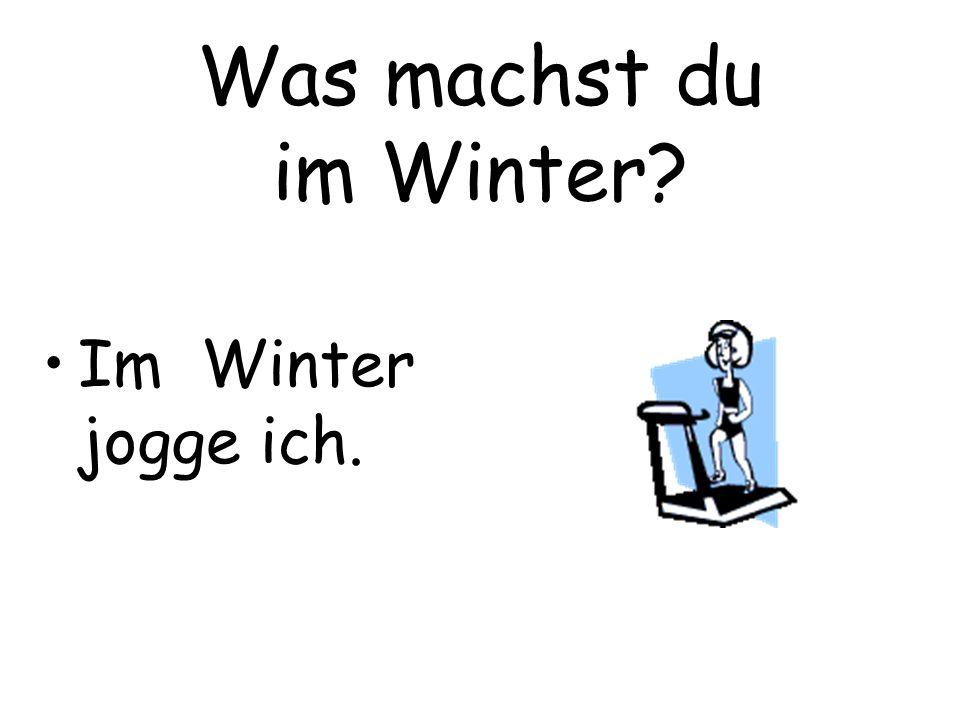 Was machst du im Winter Im Winter jogge ich.