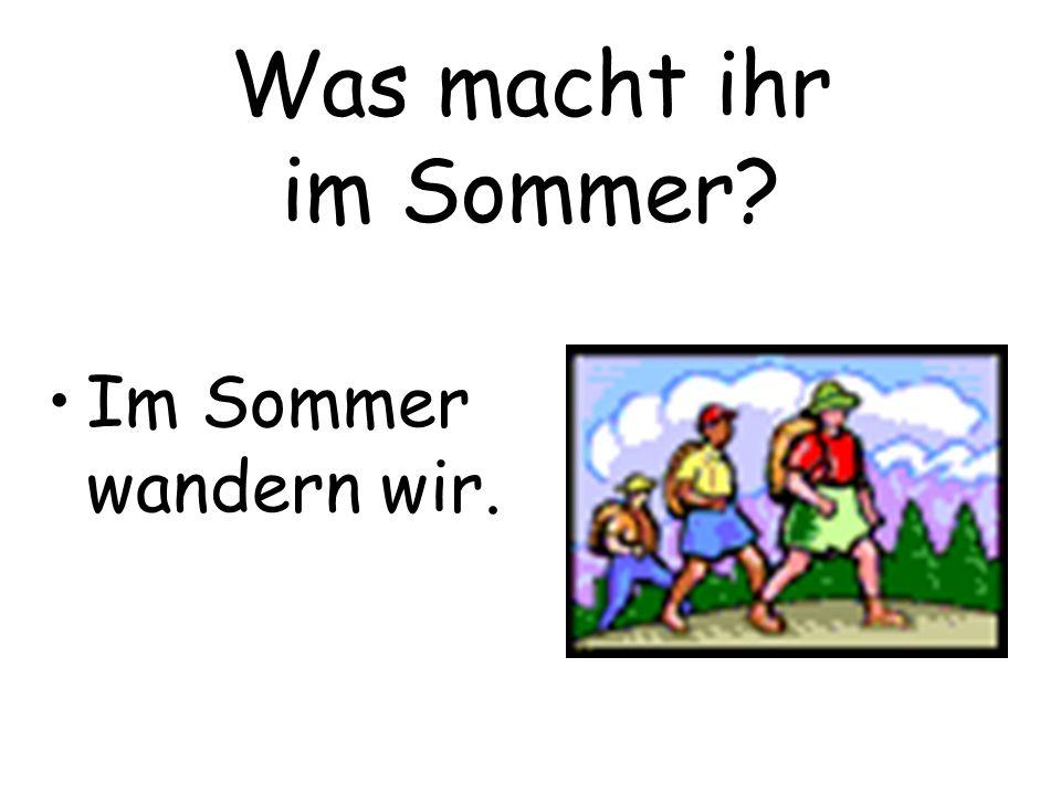 Was macht ihr im Sommer Im Sommer wandern wir.