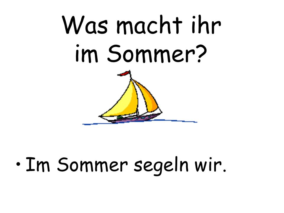 Was macht ihr im Sommer Im Sommer segeln wir.