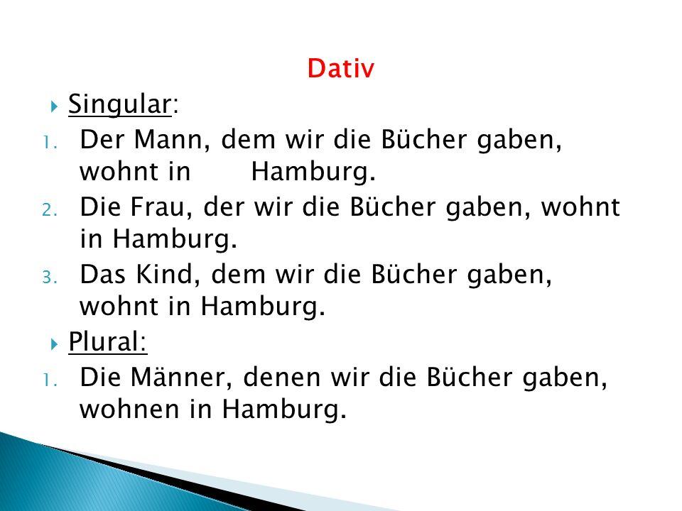 Dativ Singular: Der Mann, dem wir die Bücher gaben, wohnt in Hamburg. Die Frau, der wir die Bücher gaben, wohnt in Hamburg.