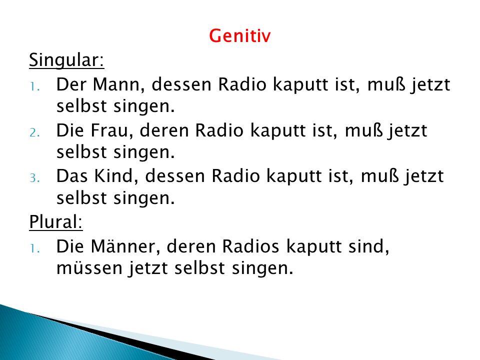 Genitiv Singular: Der Mann, dessen Radio kaputt ist, muß jetzt selbst singen. Die Frau, deren Radio kaputt ist, muß jetzt selbst singen.