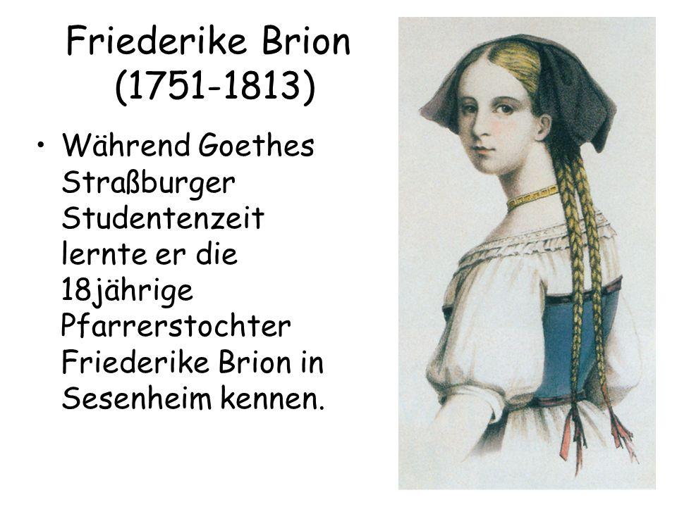 Friederike Brion (1751-1813) Während Goethes Straßburger Studentenzeit lernte er die 18jährige Pfarrerstochter Friederike Brion in Sesenheim kennen.