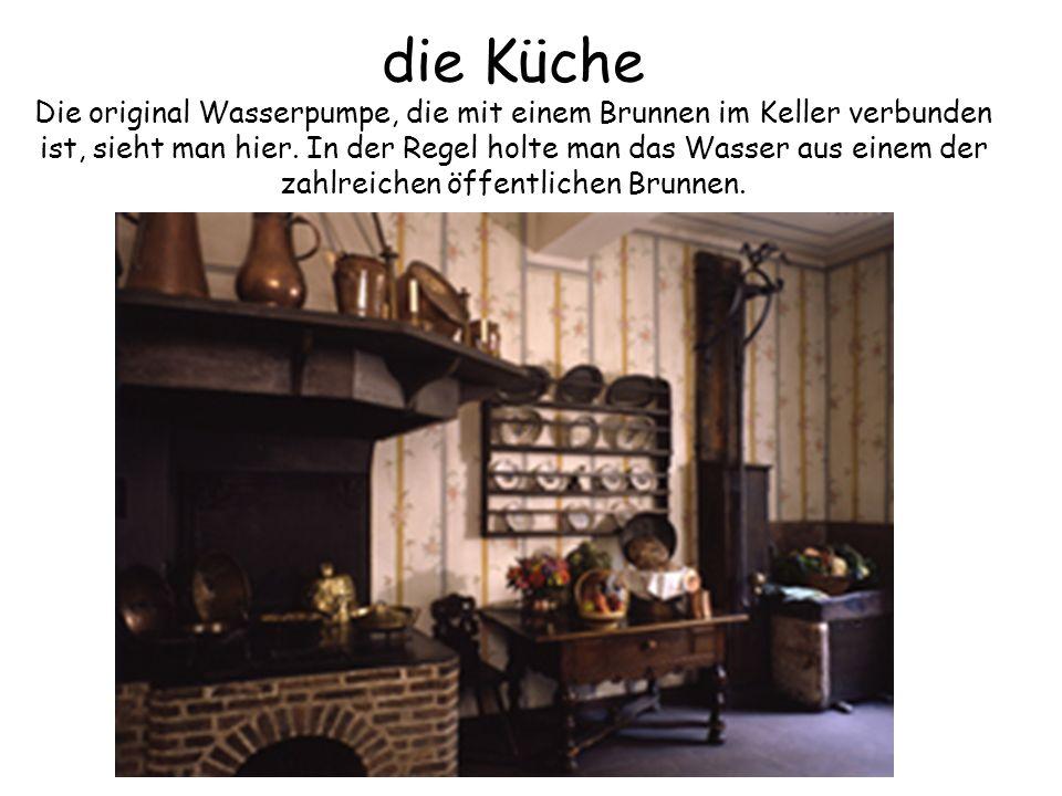 die Küche Die original Wasserpumpe, die mit einem Brunnen im Keller verbunden ist, sieht man hier. In der Regel holte man das Wasser aus einem der zahlreichen öffentlichen Brunnen.