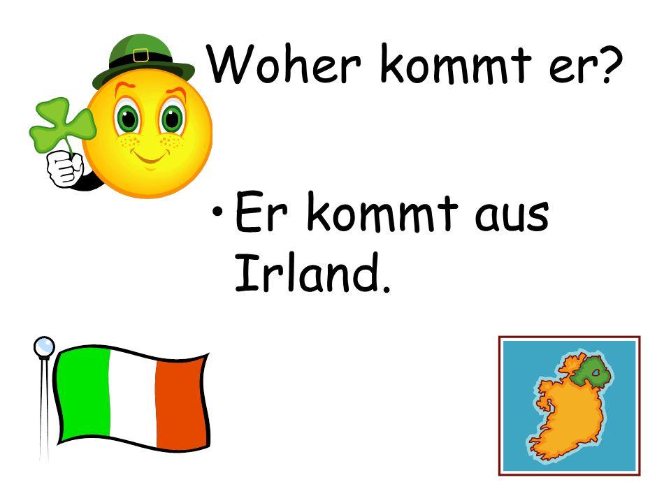 Woher kommt er Er kommt aus Irland.