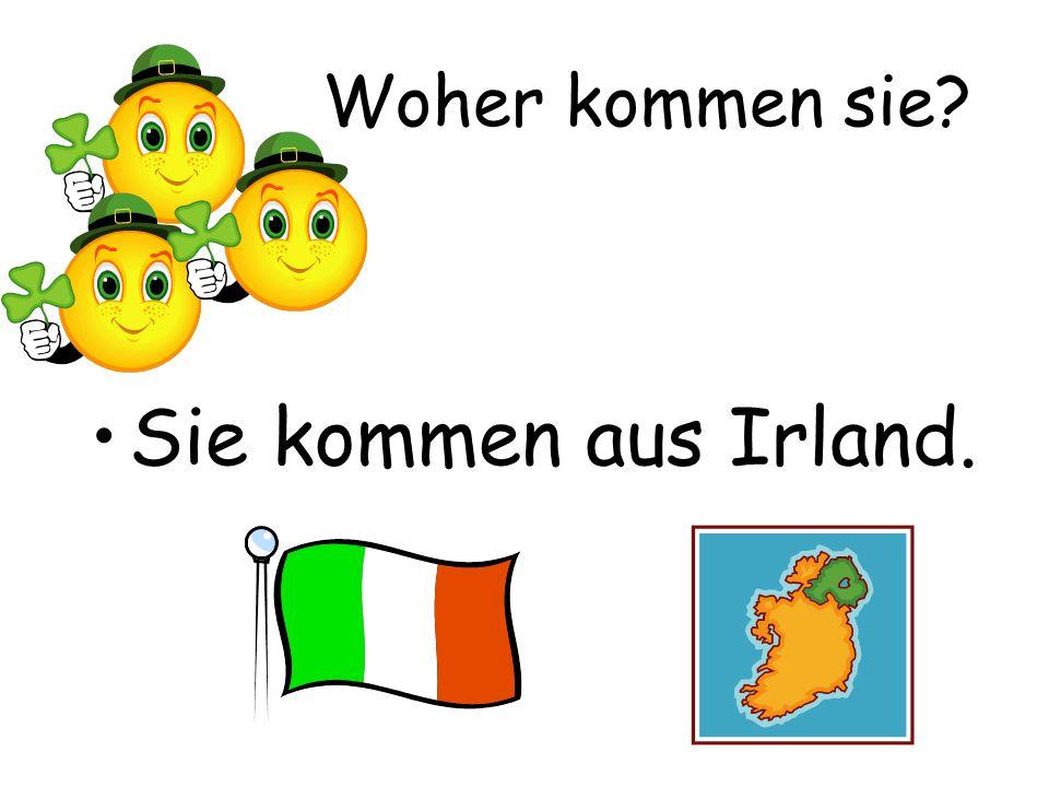 Woher kommen sie Sie kommen aus Irland.