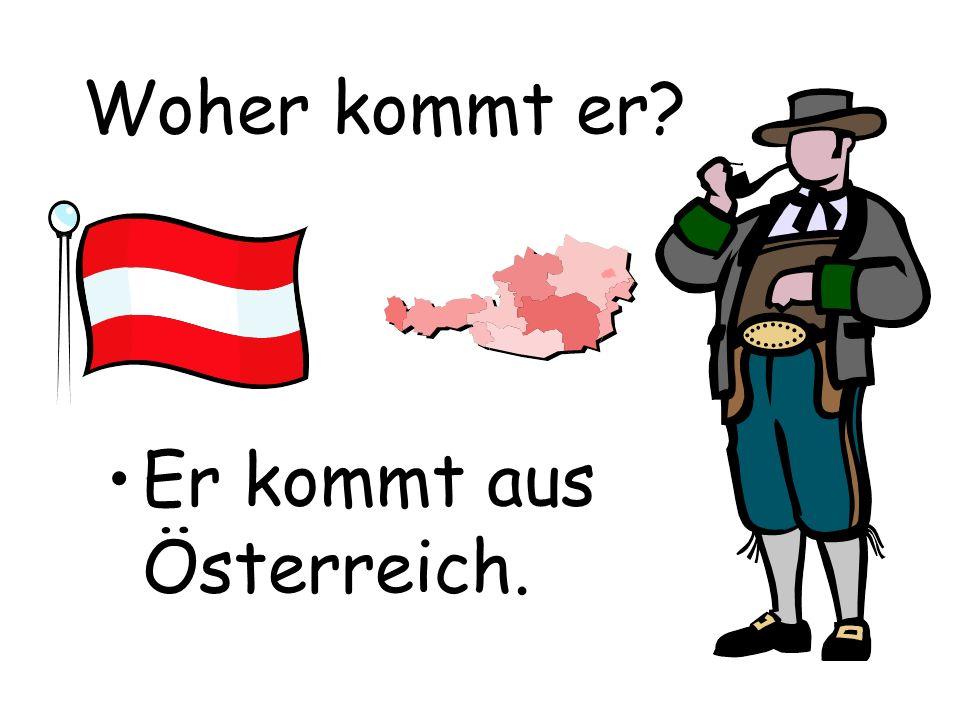 Woher kommt er Er kommt aus Österreich.