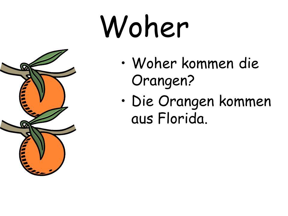Woher Woher kommen die Orangen Die Orangen kommen aus Florida.