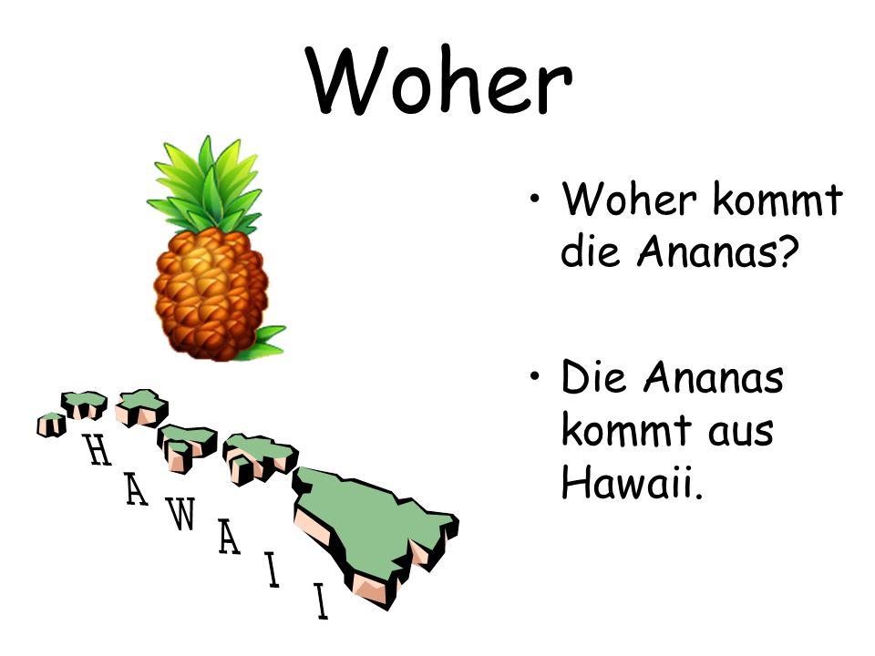 Woher Woher kommt die Ananas Die Ananas kommt aus Hawaii.