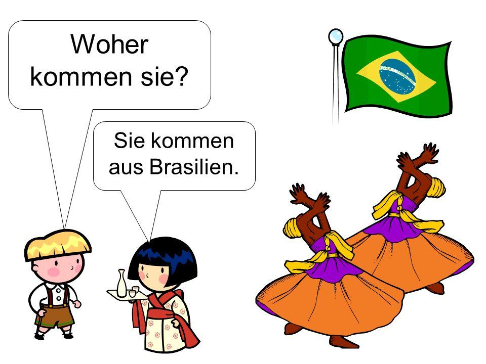 Sie kommen aus Brasilien.