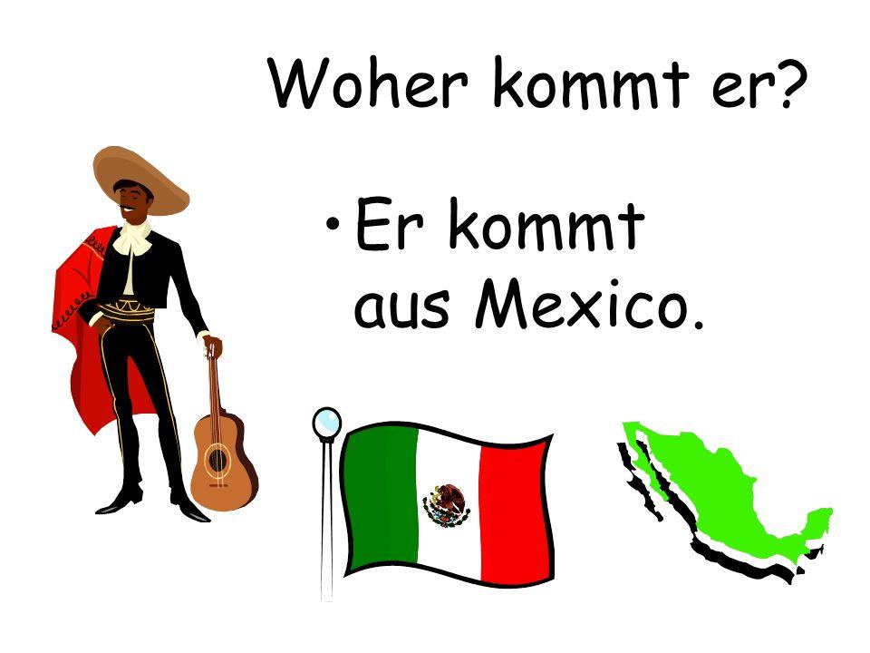 Woher kommt er Er kommt aus Mexico.