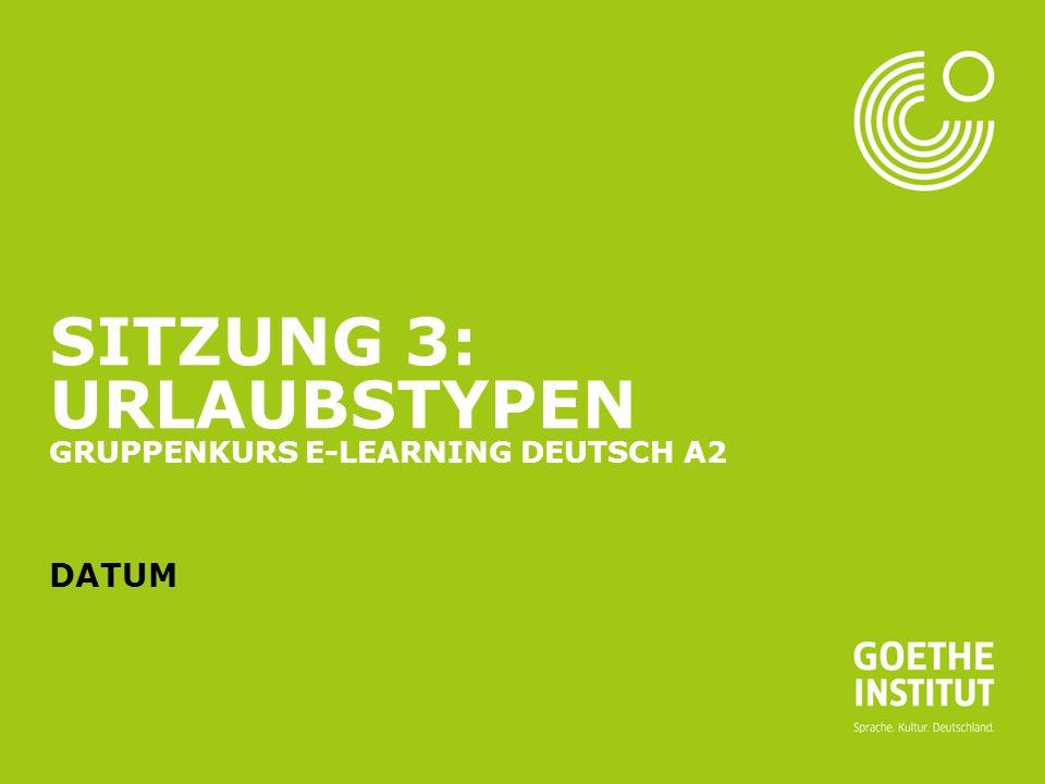 Sitzung 3: Urlaubstypen Gruppenkurs E-Learning Deutsch A2 Datum