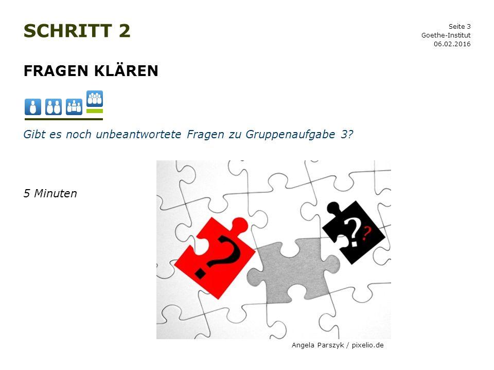 Schritt 2 Goethe-Institut. 27.04.2017. Fragen klären. Gibt es noch unbeantwortete Fragen zu Gruppenaufgabe 3
