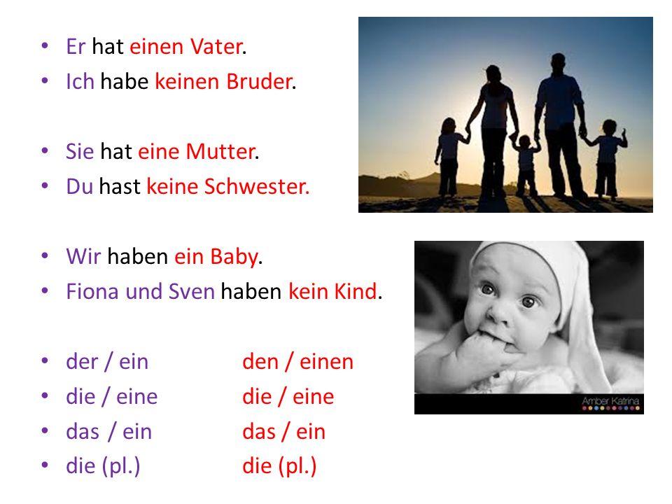 Er hat einen Vater. Ich habe keinen Bruder. Sie hat eine Mutter. Du hast keine Schwester. Wir haben ein Baby.