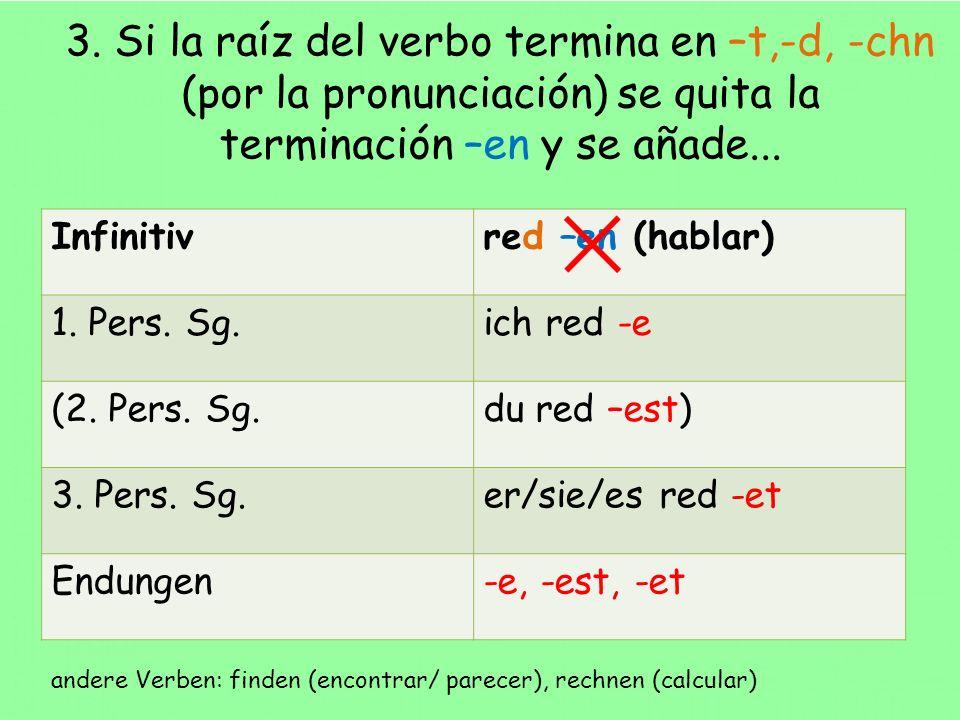 3. Si la raíz del verbo termina en –t,-d, -chn (por la pronunciación) se quita la terminación –en y se añade...