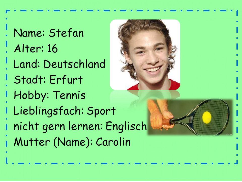 Name: Stefan Alter: 16 Land: Deutschland Stadt: Erfurt Hobby: Tennis Lieblingsfach: Sport nicht gern lernen: Englisch Mutter (Name): Carolin