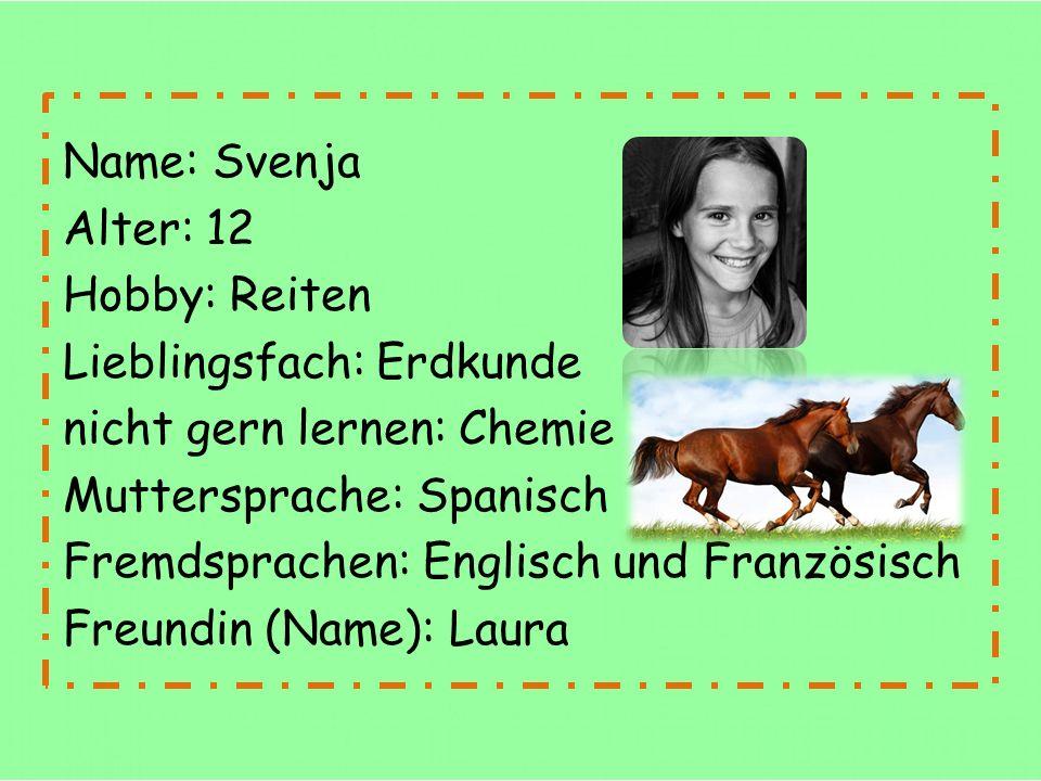 Name: Svenja Alter: 12 Hobby: Reiten Lieblingsfach: Erdkunde nicht gern lernen: Chemie Muttersprache: Spanisch Fremdsprachen: Englisch und Französisch Freundin (Name): Laura