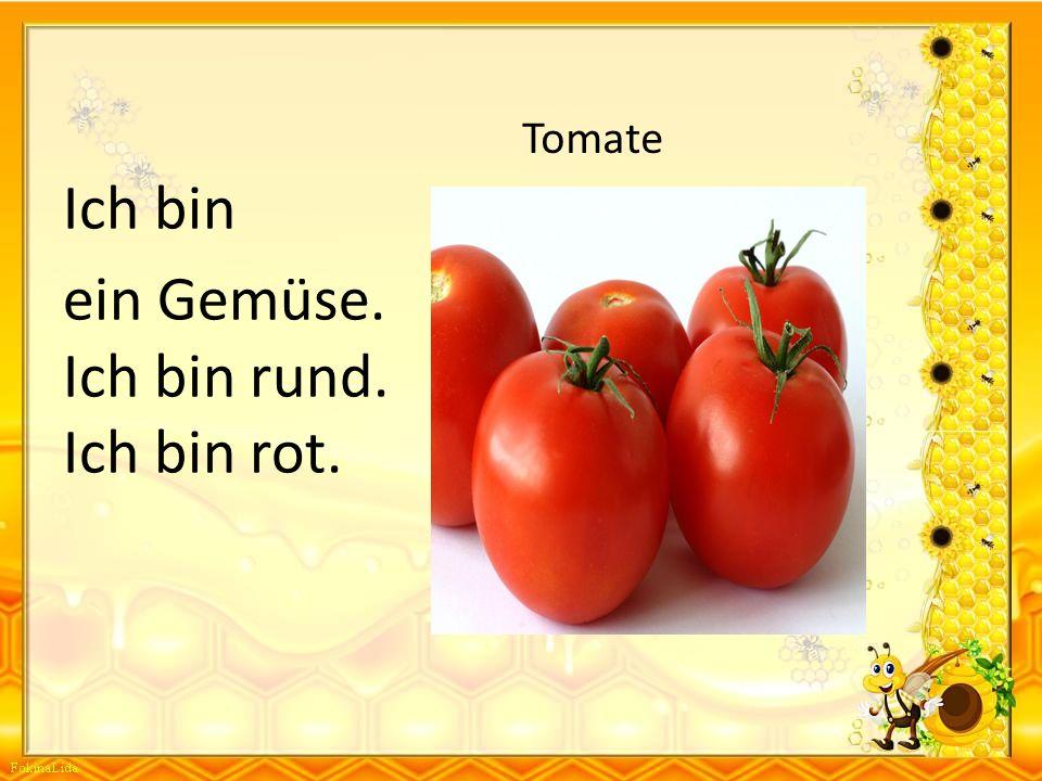 ein Gemüse. Ich bin rund. Ich bin rot.