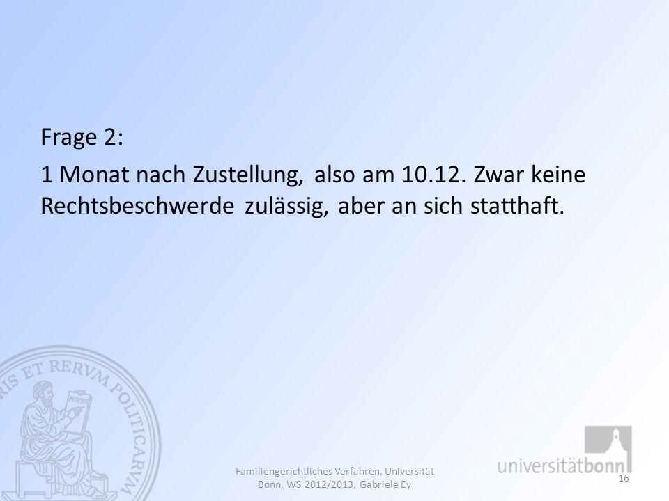 Frage 2: 1 Monat nach Zustellung, also am 10.12. Zwar keine Rechtsbeschwerde zulässig, aber an sich statthaft.