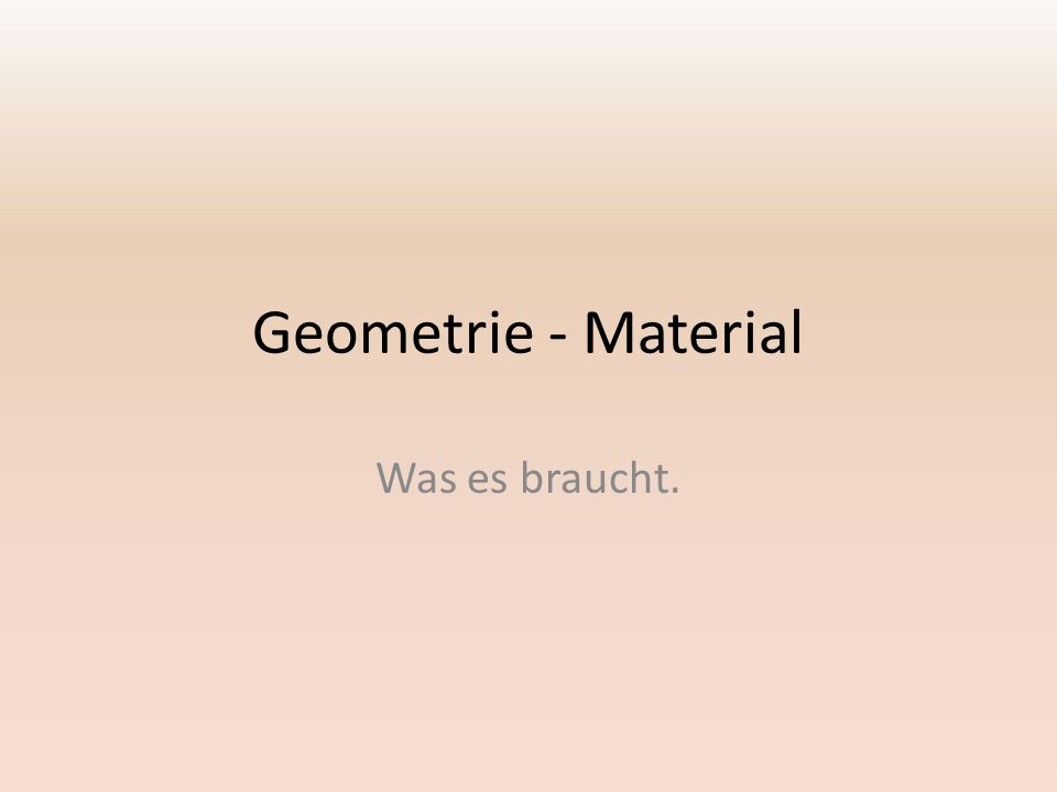 Geometrie - Material Was es braucht.
