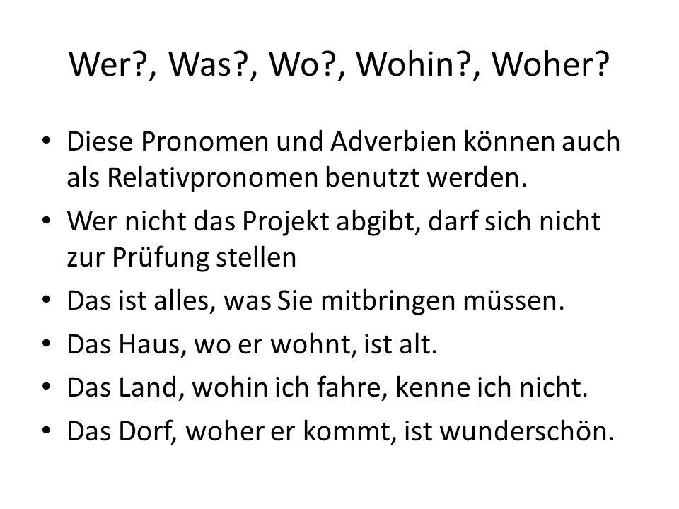 Wer , Was , Wo , Wohin , Woher Diese Pronomen und Adverbien können auch als Relativpronomen benutzt werden.