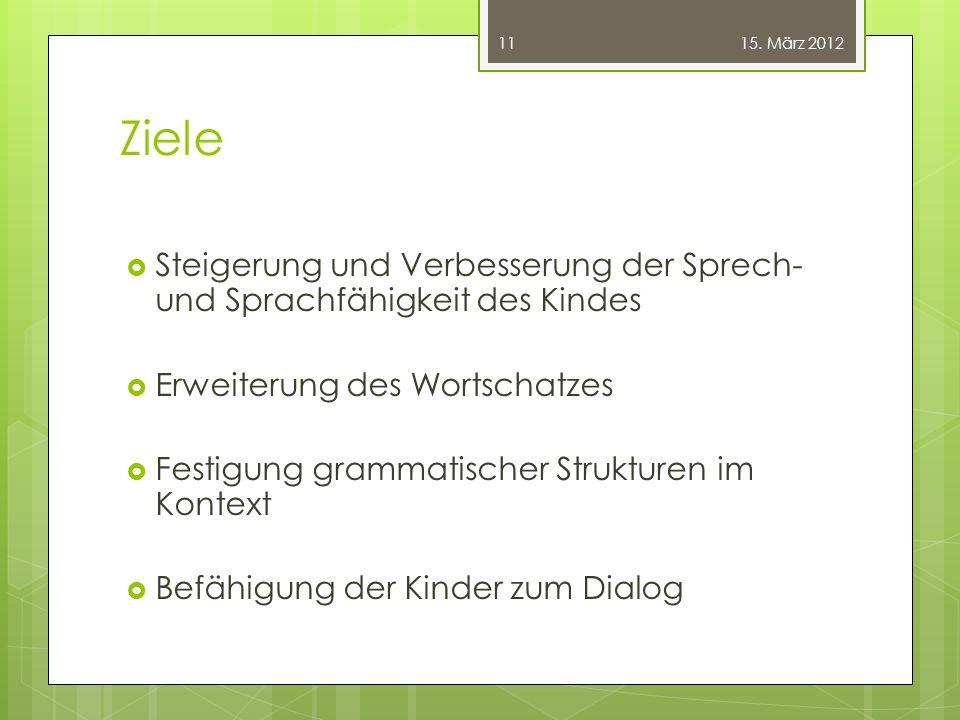 15. März 2012 Ziele. Steigerung und Verbesserung der Sprech- und Sprachfähigkeit des Kindes. Erweiterung des Wortschatzes.
