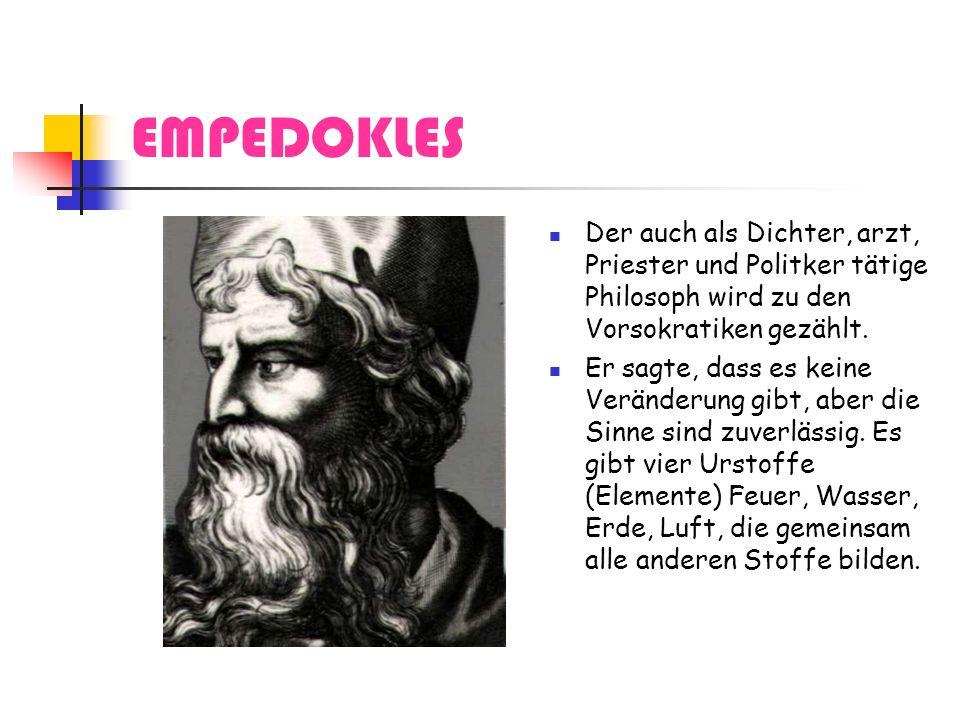 EMPEDOKLES Der auch als Dichter, arzt, Priester und Politker tätige Philosoph wird zu den Vorsokratiken gezählt.
