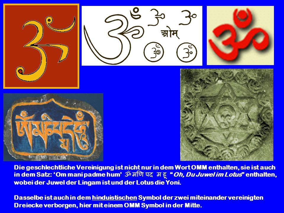Die geschlechtliche Vereinigung ist nicht nur in dem Wort OMM enthalten, sie ist auch in dem Satz: 'Om mani padme hum' ॐ मणि पद म हू Oh, Du Juwel im Lotus enthalten, wobei der Juwel der Lingam ist und der Lotus die Yoni.