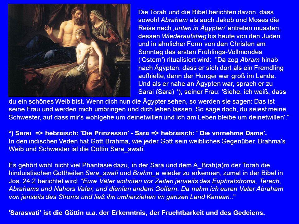 Die Torah und die Bibel berichten davon, dass sowohl Abraham als auch Jakob und Moses die Reise nach 'unten in Ägypten antreten mussten, dessen Wiederaufstieg bis heute von den Juden und in ähnlicher Form von den Christen am Sonntag des ersten Frühlings-Vollmondes ( Ostern ) ritualisiert wird: Da zog Abram hinab nach Ägypten, dass er sich dort als ein Fremdling aufhielte; denn der Hunger war groß im Lande. Und als er nahe an Ägypten war, sprach er zu Sarai (Sara) *), seiner Frau: Siehe, ich weiß, dass