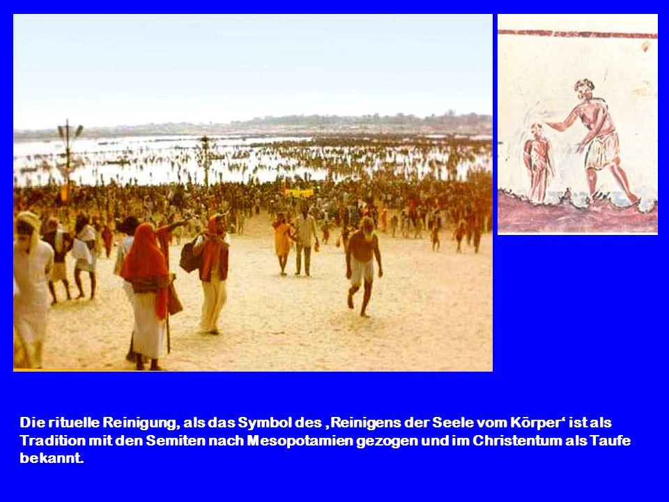 Die rituelle Reinigung, als das Symbol des 'Reinigens der Seele vom Körper' ist als Tradition mit den Semiten nach Mesopotamien gezogen und im Christentum als Taufe bekannt.