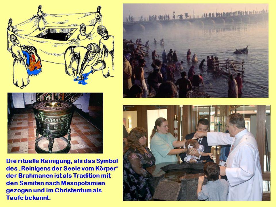 Die rituelle Reinigung, als das Symbol des 'Reinigens der Seele vom Körper' der Brahmanen ist als Tradition mit den Semiten nach Mesopotamien gezogen und im Christentum als Taufe bekannt.