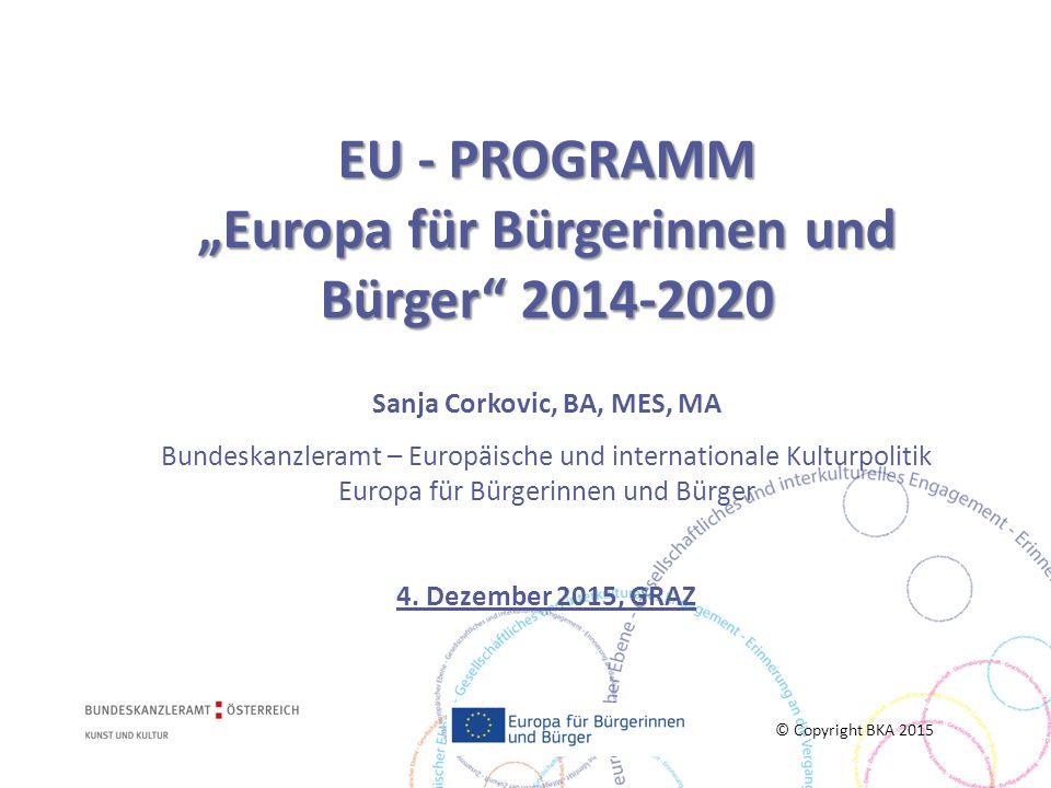 """EU - PROGRAMM """"Europa für Bürgerinnen und Bürger 2014-2020 Sanja Corkovic, BA, MES, MA Bundeskanzleramt – Europäische und internationale Kulturpolitik Europa für Bürgerinnen und Bürger 4. Dezember 2015, GRAZ"""