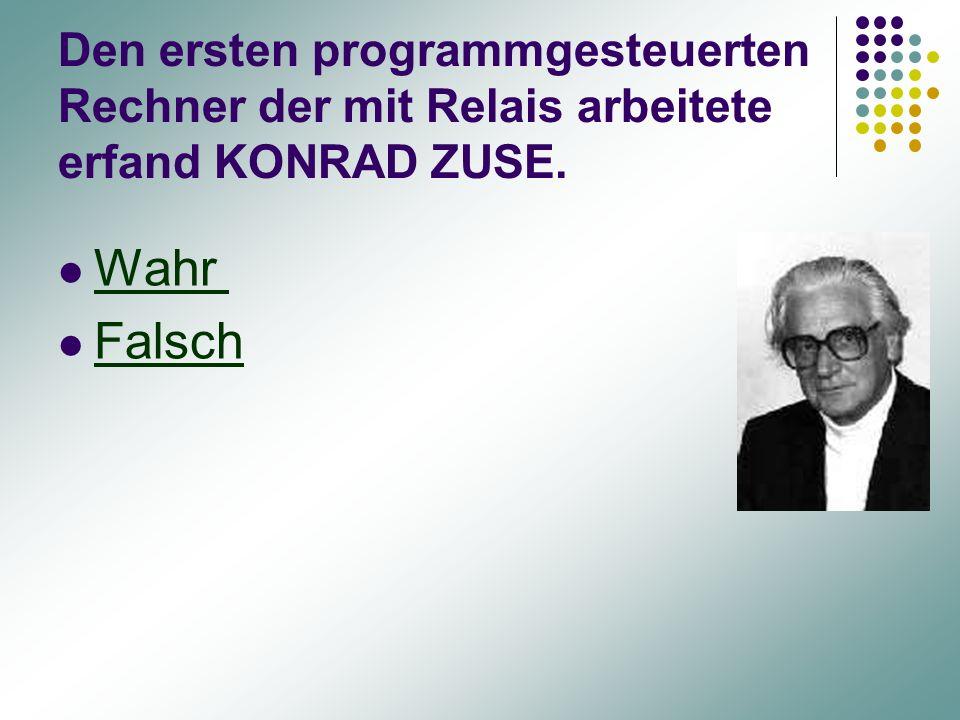 Den ersten programmgesteuerten Rechner der mit Relais arbeitete erfand KONRAD ZUSE.